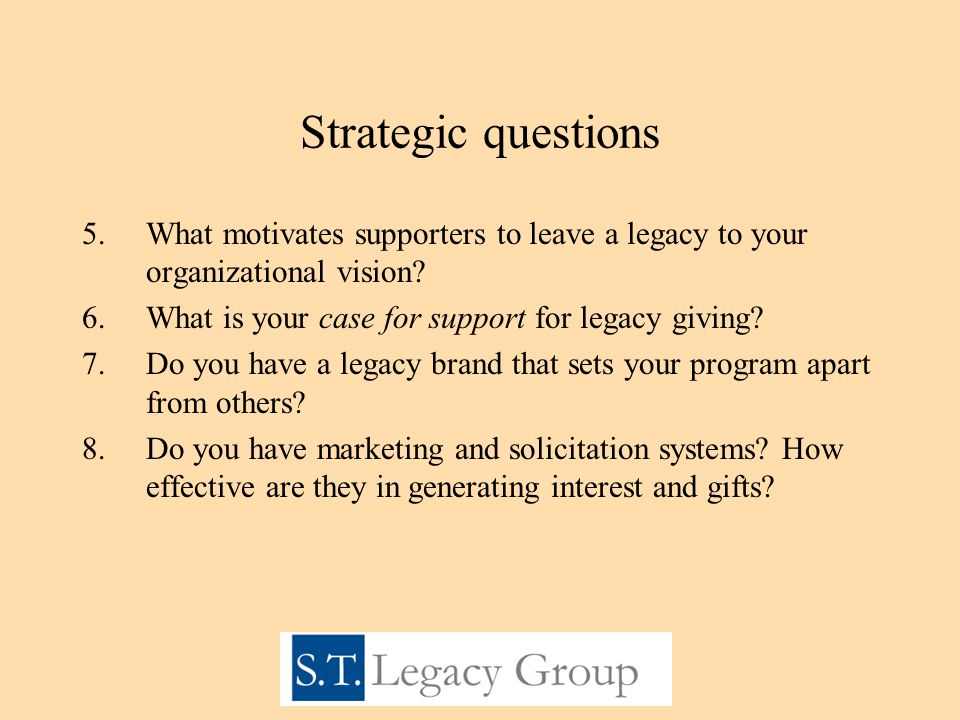 Strategic questions 5.What motivates supporters to leave a legacy to your organizational vision.
