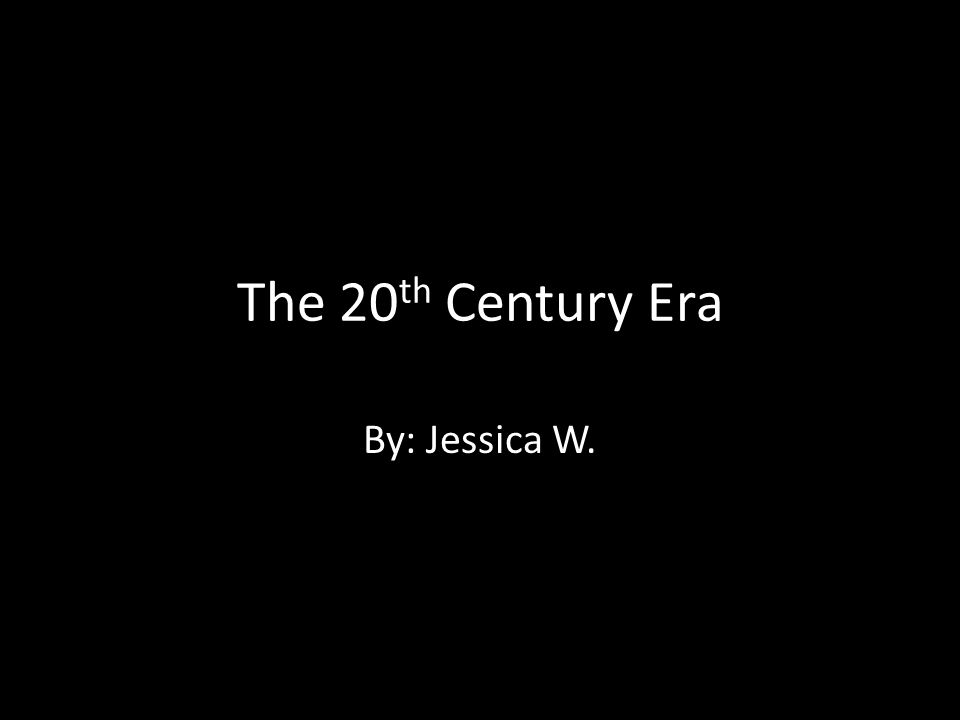 The 20 th Century Era By: Jessica W.