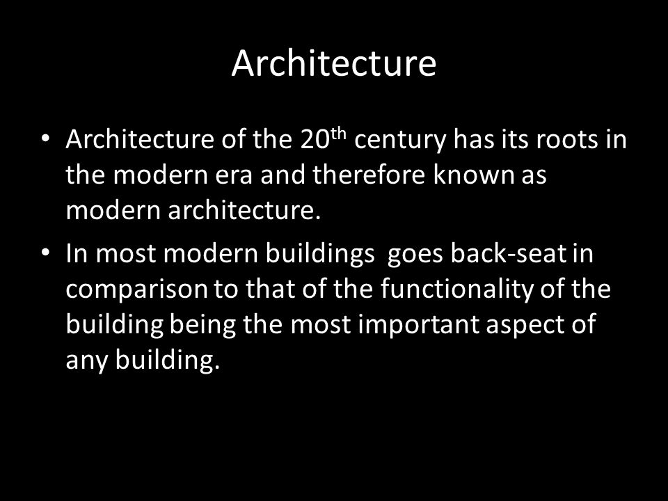 Architecture Architecture of the 20 th century has its roots in the modern era and therefore known as modern architecture. In most modern buildings go
