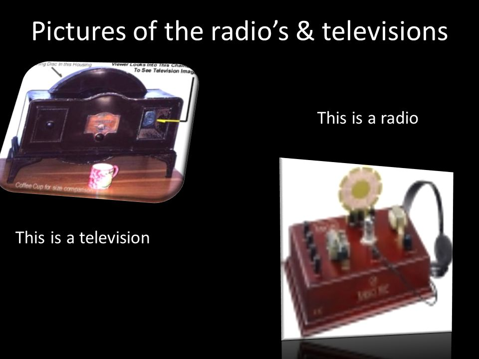 Pictures of the radios & televisions This is a television This is a radio