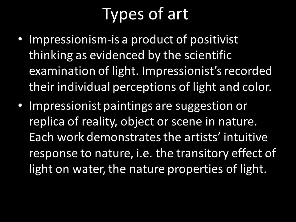Types of art Impressionism-is a product of positivist thinking as evidenced by the scientific examination of light. Impressionists recorded their indi