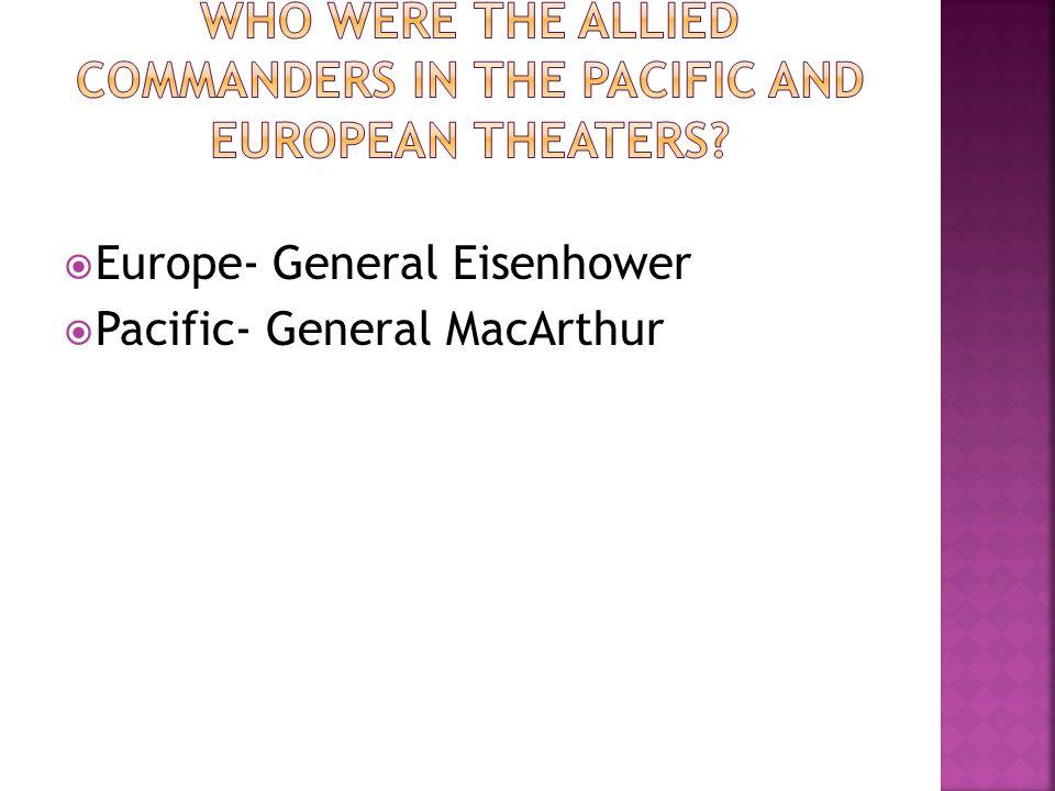 Europe- General Eisenhower Pacific- General MacArthur