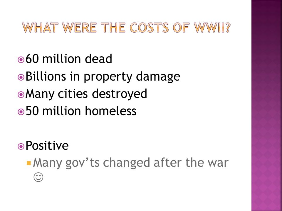 60 million dead Billions in property damage Many cities destroyed 50 million homeless Positive Many govts changed after the war