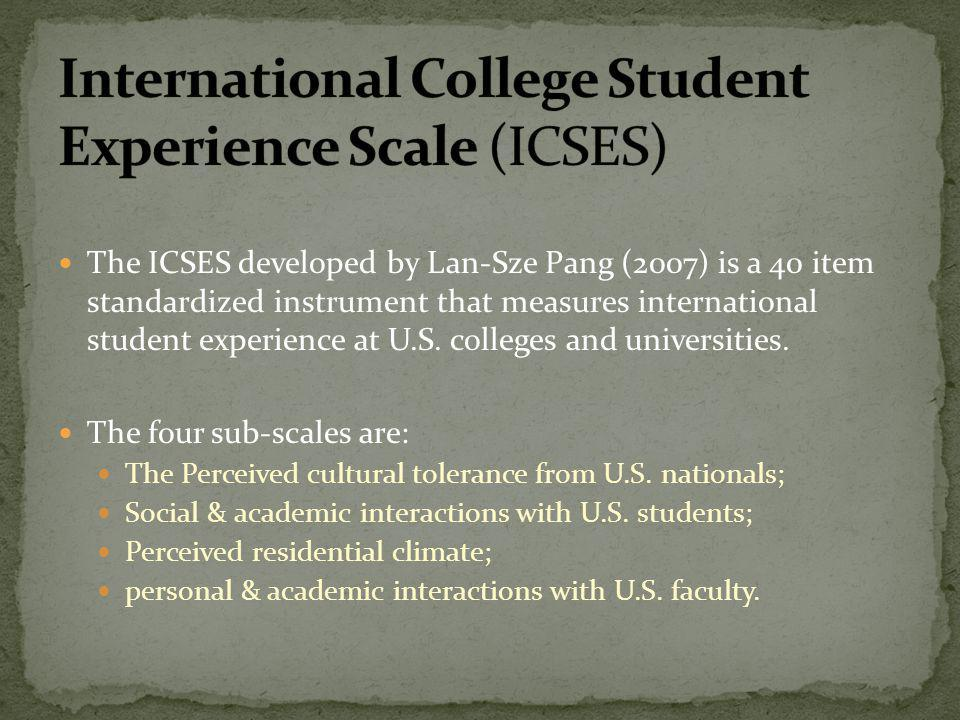 The ICSES developed by Lan-Sze Pang (2007) is a 40 item standardized instrument that measures international student experience at U.S. colleges and un