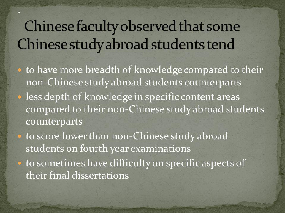 to have more breadth of knowledge compared to their non-Chinese study abroad students counterparts less depth of knowledge in specific content areas compared to their non-Chinese study abroad students counterparts to score lower than non-Chinese study abroad students on fourth year examinations to sometimes have difficulty on specific aspects of their final dissertations