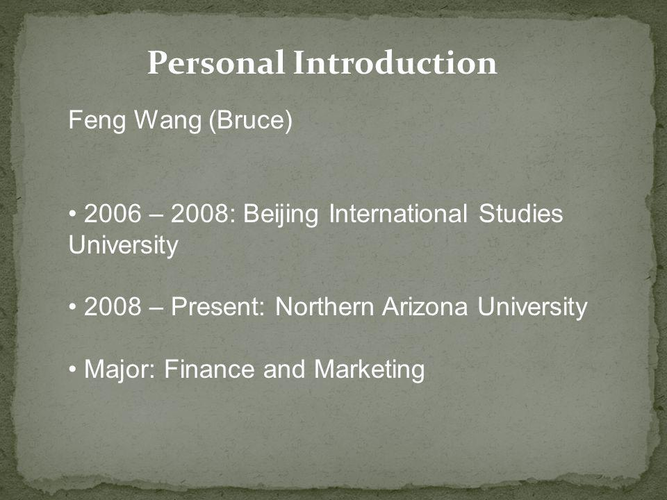 Personal Introduction Feng Wang (Bruce) 2006 – 2008: Beijing International Studies University 2008 – Present: Northern Arizona University Major: Finance and Marketing