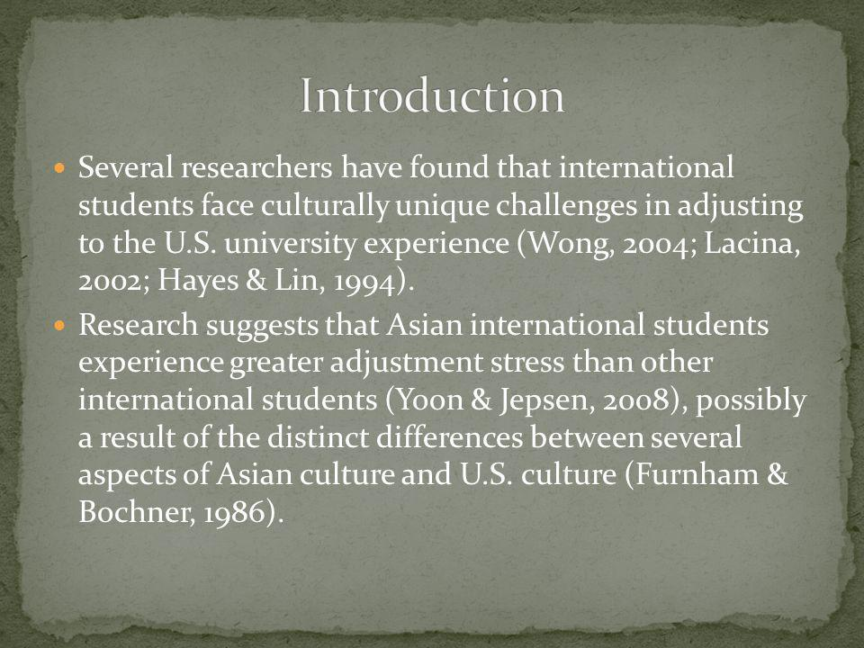 Several researchers have found that international students face culturally unique challenges in adjusting to the U.S. university experience (Wong, 200