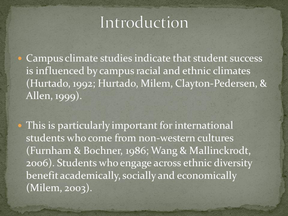Campus climate studies indicate that student success is influenced by campus racial and ethnic climates (Hurtado, 1992; Hurtado, Milem, Clayton-Peders