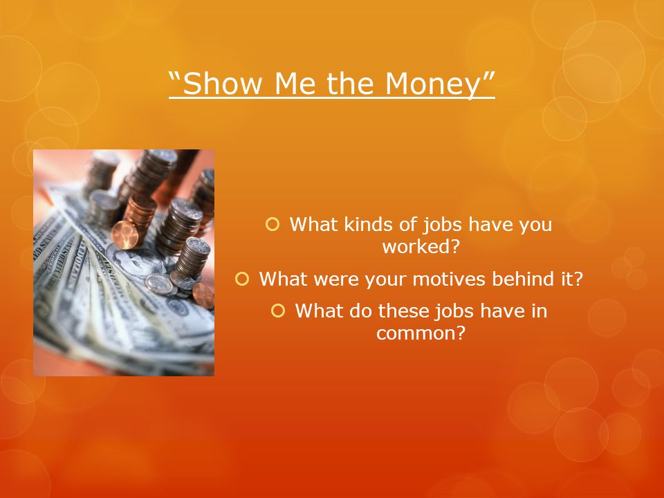 Show Me the Money What kinds of jobs have you worked? What were your motives behind it? What do these jobs have in common?