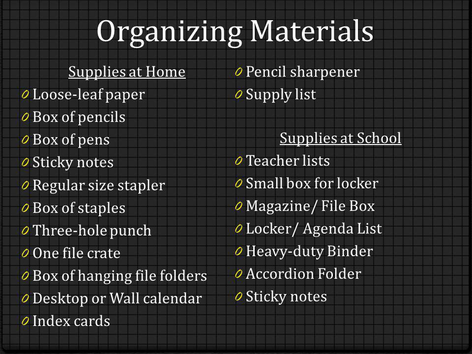 Organizing Materials Supplies at Home 0 Loose-leaf paper 0 Box of pencils 0 Box of pens 0 Sticky notes 0 Regular size stapler 0 Box of staples 0 Three