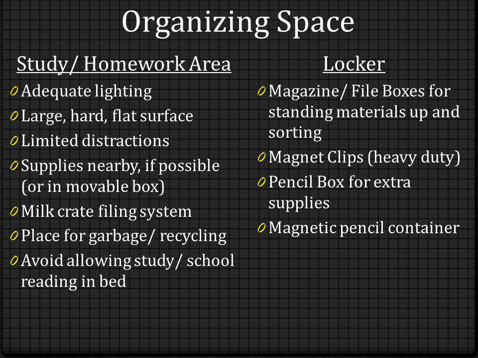 Organizing Space Study/ Homework Area 0 Adequate lighting 0 Large, hard, flat surface 0 Limited distractions 0 Supplies nearby, if possible (or in movable box) 0 Milk crate filing system 0 Place for garbage/ recycling 0 Avoid allowing study/ school reading in bed Locker 0 Magazine/ File Boxes for standing materials up and sorting 0 Magnet Clips (heavy duty) 0 Pencil Box for extra supplies 0 Magnetic pencil container