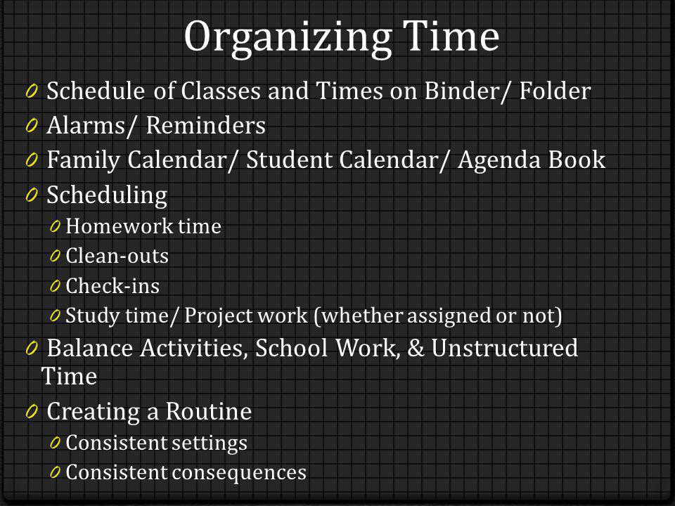 Organizing Time 0 Schedule of Classes and Times on Binder/ Folder 0 Alarms/ Reminders 0 Family Calendar/ Student Calendar/ Agenda Book 0 Scheduling 0 Homework time 0 Clean-outs 0 Check-ins 0 Study time/ Project work (whether assigned or not) 0 Balance Activities, School Work, & Unstructured Time 0 Creating a Routine 0 Consistent settings 0 Consistent consequences