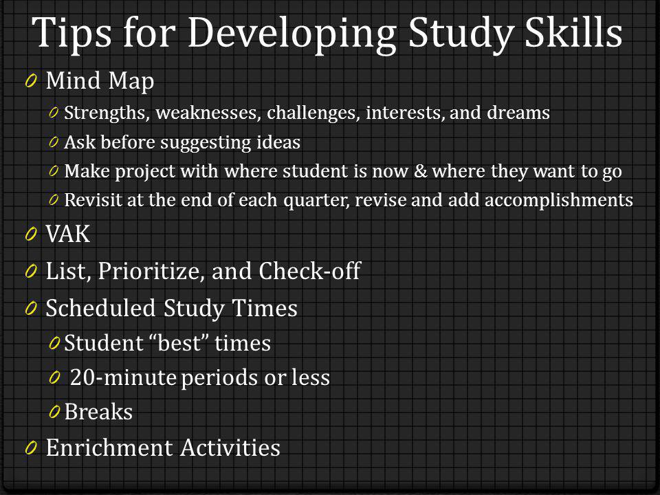Tips for Developing Study Skills 0 Mind Map 0 Strengths, weaknesses, challenges, interests, and dreams 0 Ask before suggesting ideas 0 Make project with where student is now & where they want to go 0 Revisit at the end of each quarter, revise and add accomplishments 0 VAK 0 List, Prioritize, and Check-off 0 Scheduled Study Times 0 Student best times 0 20-minute periods or less 0 Breaks 0 Enrichment Activities
