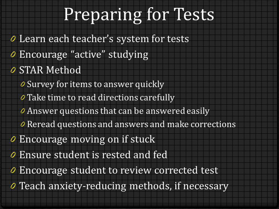 Preparing for Tests 0 Learn each teachers system for tests 0 Encourage active studying 0 STAR Method 0 Survey for items to answer quickly 0 Take time