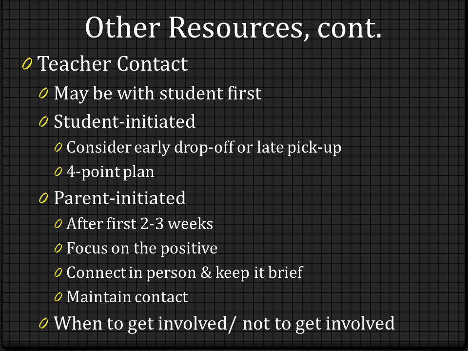Other Resources, cont. 0 Teacher Contact 0 May be with student first 0 Student-initiated 0 Consider early drop-off or late pick-up 0 4-point plan 0 Pa