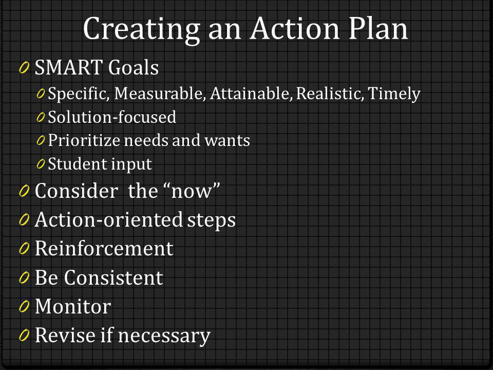 Creating an Action Plan 0 SMART Goals 0 Specific, Measurable, Attainable, Realistic, Timely 0 Solution-focused 0 Prioritize needs and wants 0 Student input 0 Consider the now 0 Action-oriented steps 0 Reinforcement 0 Be Consistent 0 Monitor 0 Revise if necessary