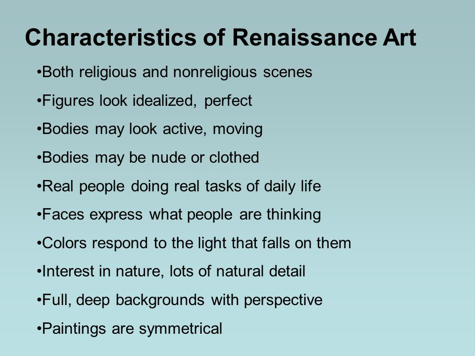 Characteristics of Renaissance Art Both religious and nonreligious scenes Figures look idealized, perfect Bodies may look active, moving Bodies may be nude or clothed Real people doing real tasks of daily life Faces express what people are thinking Colors respond to the light that falls on them Interest in nature, lots of natural detail Full, deep backgrounds with perspective Paintings are symmetrical