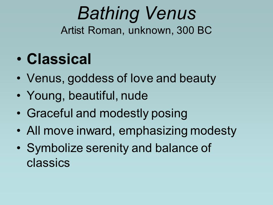 Bathing Venus Artist Roman, unknown, 300 BC Classical Venus, goddess of love and beauty Young, beautiful, nude Graceful and modestly posing All move inward, emphasizing modesty Symbolize serenity and balance of classics