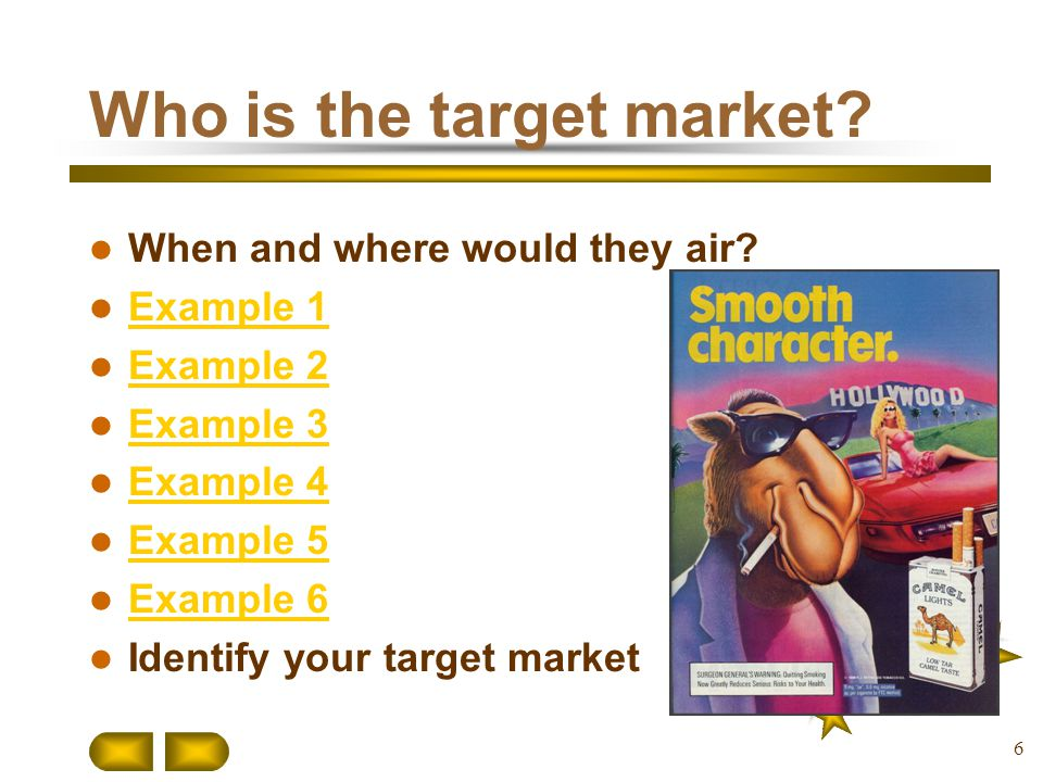 Who is the target market? When and where would they air? Example 1 Example 2 Example 3 Example 4 Example 5 Example 6 Identify your target market 6