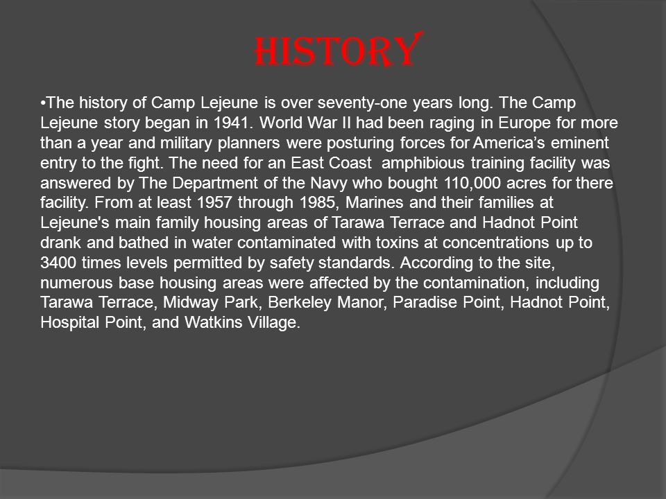 History The history of Camp Lejeune is over seventy-one years long. The Camp Lejeune story began in 1941. World War II had been raging in Europe for m