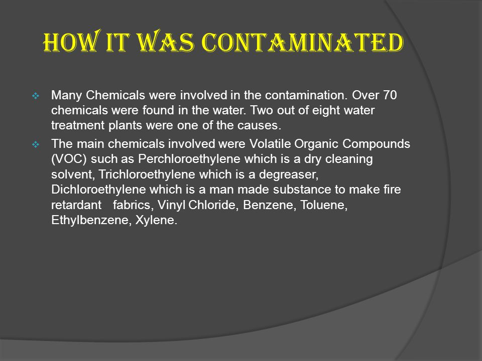 How it was Contaminated Many Chemicals were involved in the contamination. Over 70 chemicals were found in the water. Two out of eight water treatment