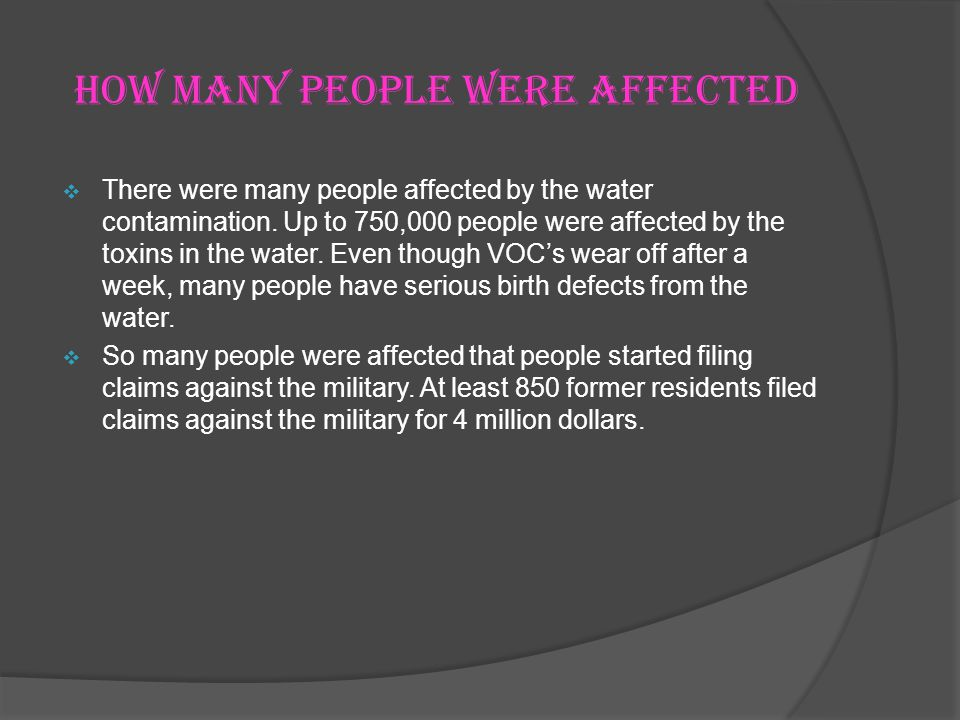 How many people were affected There were many people affected by the water contamination. Up to 750,000 people were affected by the toxins in the wate