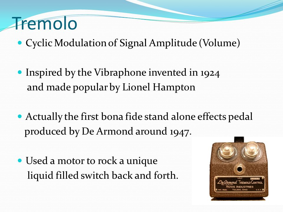 Tremolo Cyclic Modulation of Signal Amplitude (Volume) Inspired by the Vibraphone invented in 1924 and made popular by Lionel Hampton Actually the first bona fide stand alone effects pedal produced by De Armond around 1947.