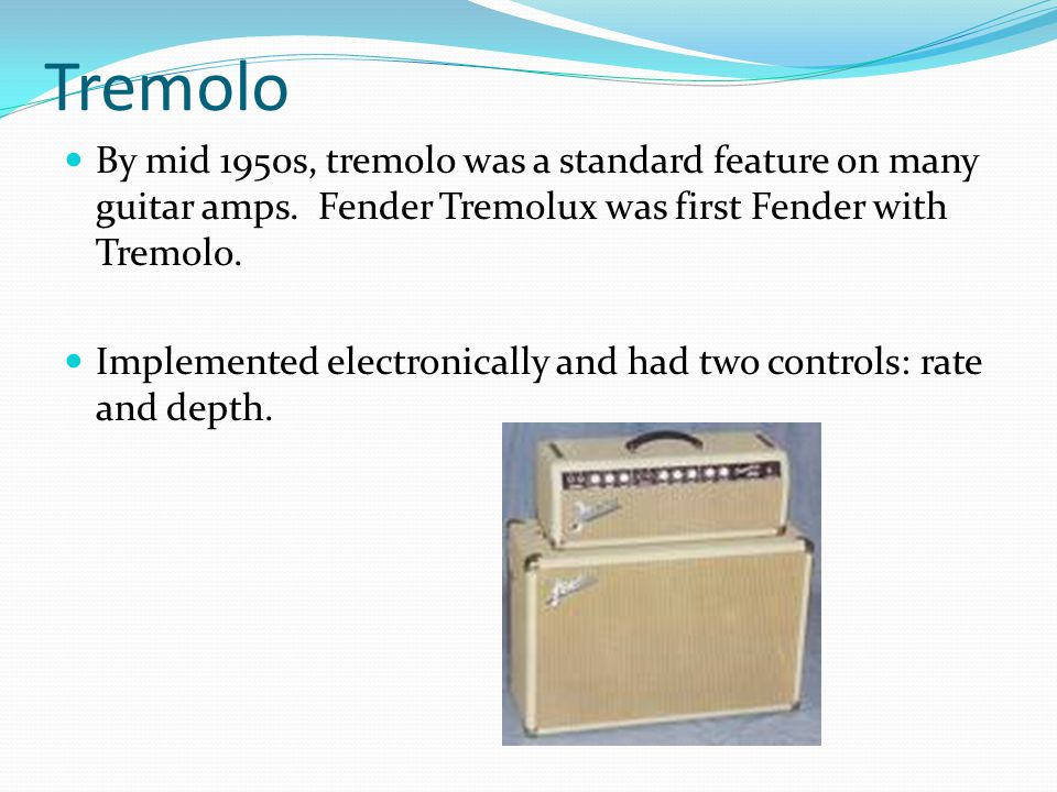 Tremolo By mid 1950s, tremolo was a standard feature on many guitar amps. Fender Tremolux was first Fender with Tremolo. Implemented electronically an