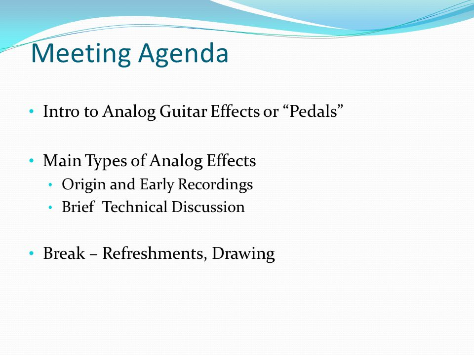 Meeting Agenda Intro to Analog Guitar Effects or Pedals Main Types of Analog Effects Origin and Early Recordings Brief Technical Discussion Break – Refreshments, Drawing