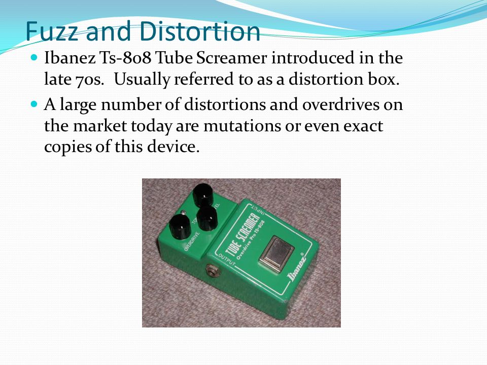 Fuzz and Distortion Ibanez Ts-808 Tube Screamer introduced in the late 70s. Usually referred to as a distortion box. A large number of distortions and