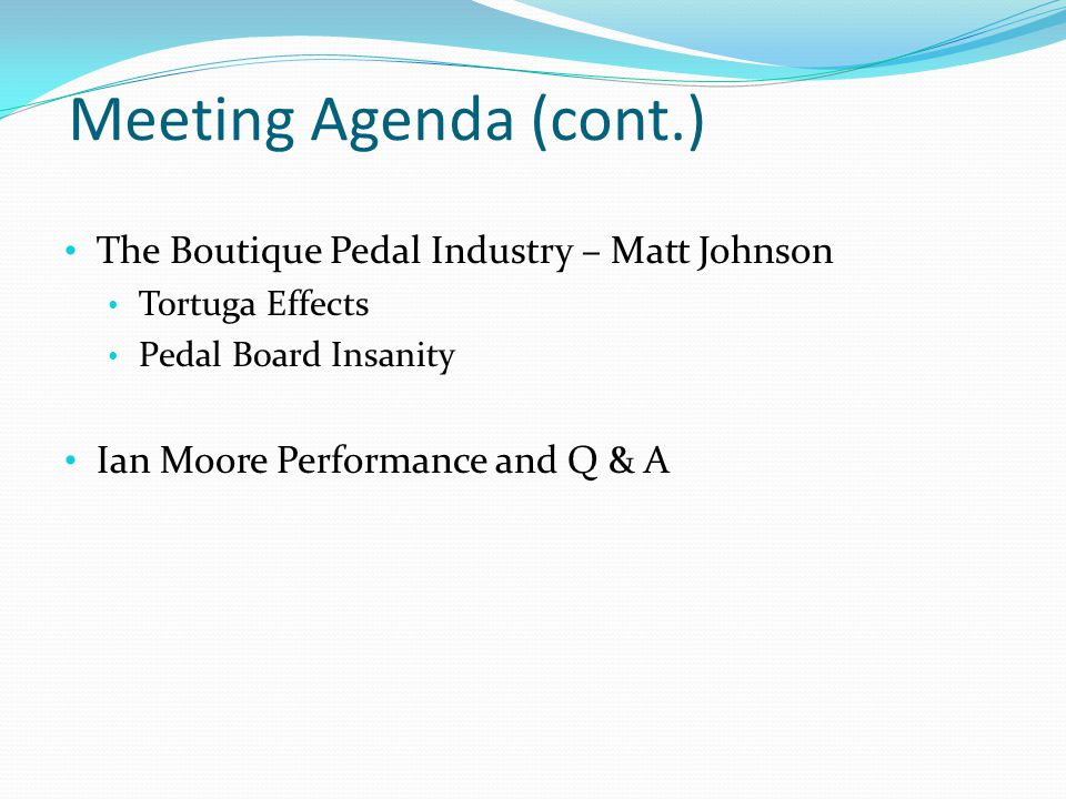 Meeting Agenda (cont.) The Boutique Pedal Industry – Matt Johnson Tortuga Effects Pedal Board Insanity Ian Moore Performance and Q & A