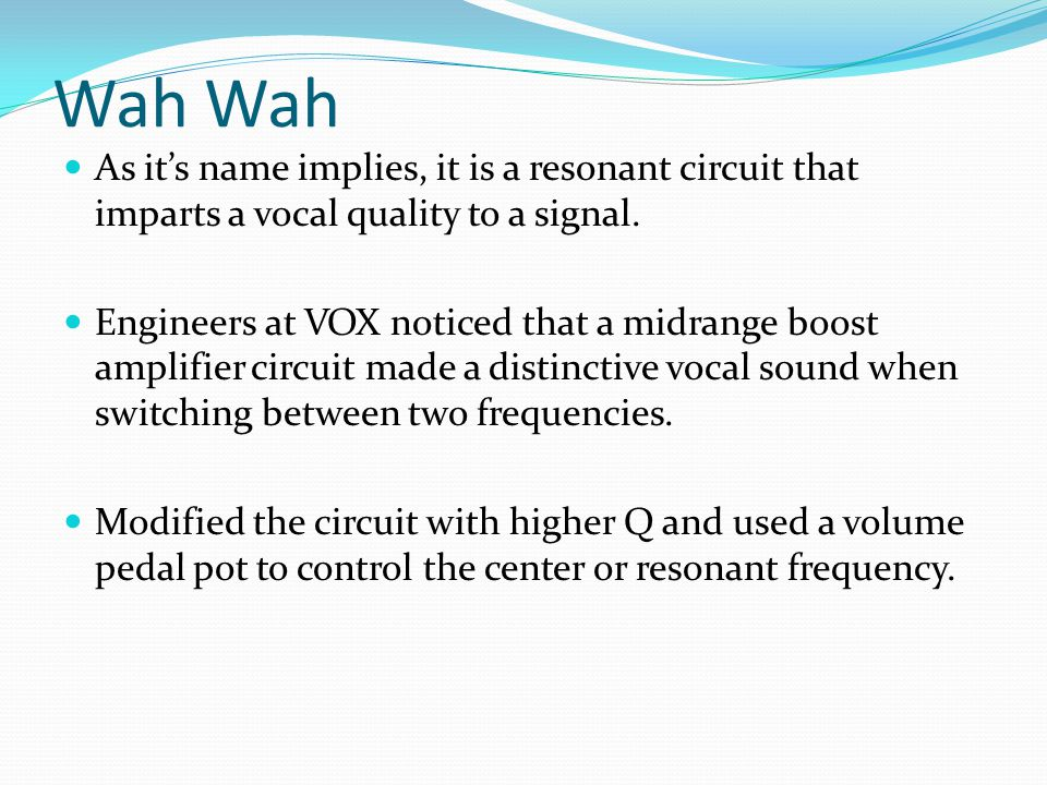 Wah As its name implies, it is a resonant circuit that imparts a vocal quality to a signal. Engineers at VOX noticed that a midrange boost amplifier c