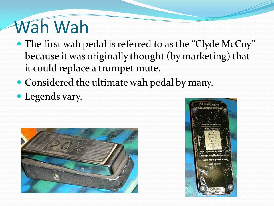 Wah The first wah pedal is referred to as the Clyde McCoy because it was originally thought (by marketing) that it could replace a trumpet mute. Consi