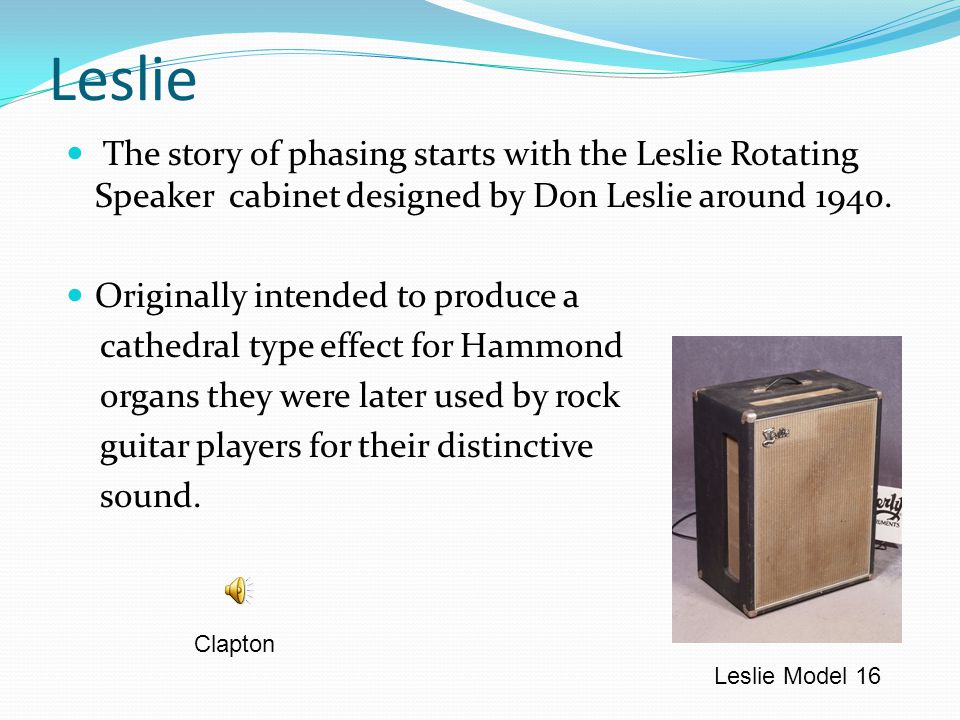Leslie The story of phasing starts with the Leslie Rotating Speaker cabinet designed by Don Leslie around 1940.