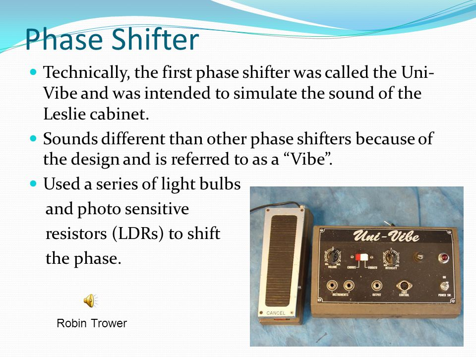 Phase Shifter Technically, the first phase shifter was called the Uni- Vibe and was intended to simulate the sound of the Leslie cabinet. Sounds diffe