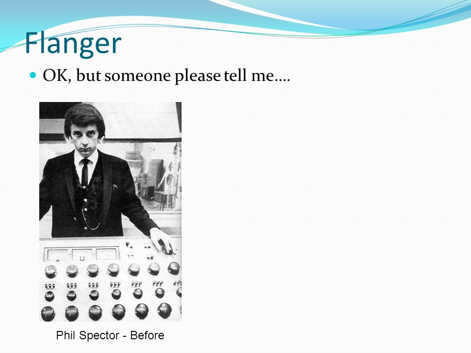 Flanger OK, but someone please tell me…. Phil Spector - Before
