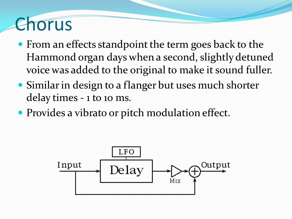 Chorus From an effects standpoint the term goes back to the Hammond organ days when a second, slightly detuned voice was added to the original to make it sound fuller.