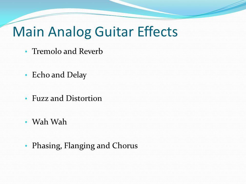 Main Analog Guitar Effects Tremolo and Reverb Echo and Delay Fuzz and Distortion Wah Wah Phasing, Flanging and Chorus