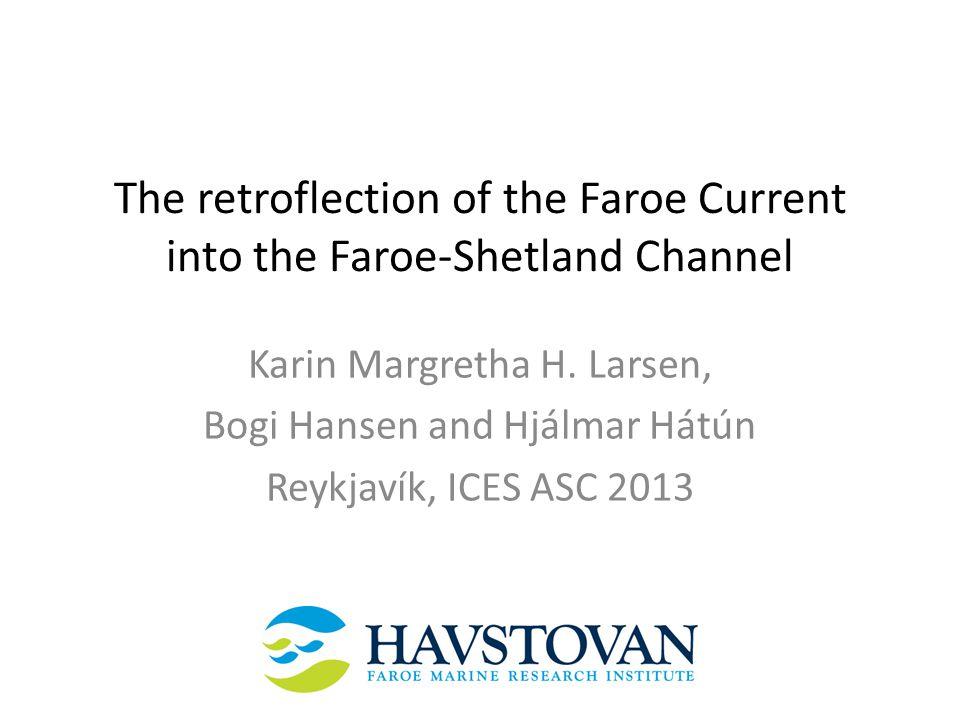 The retroflection of the Faroe Current into the Faroe-Shetland Channel Karin Margretha H. Larsen, Bogi Hansen and Hjálmar Hátún Reykjavík, ICES ASC 20