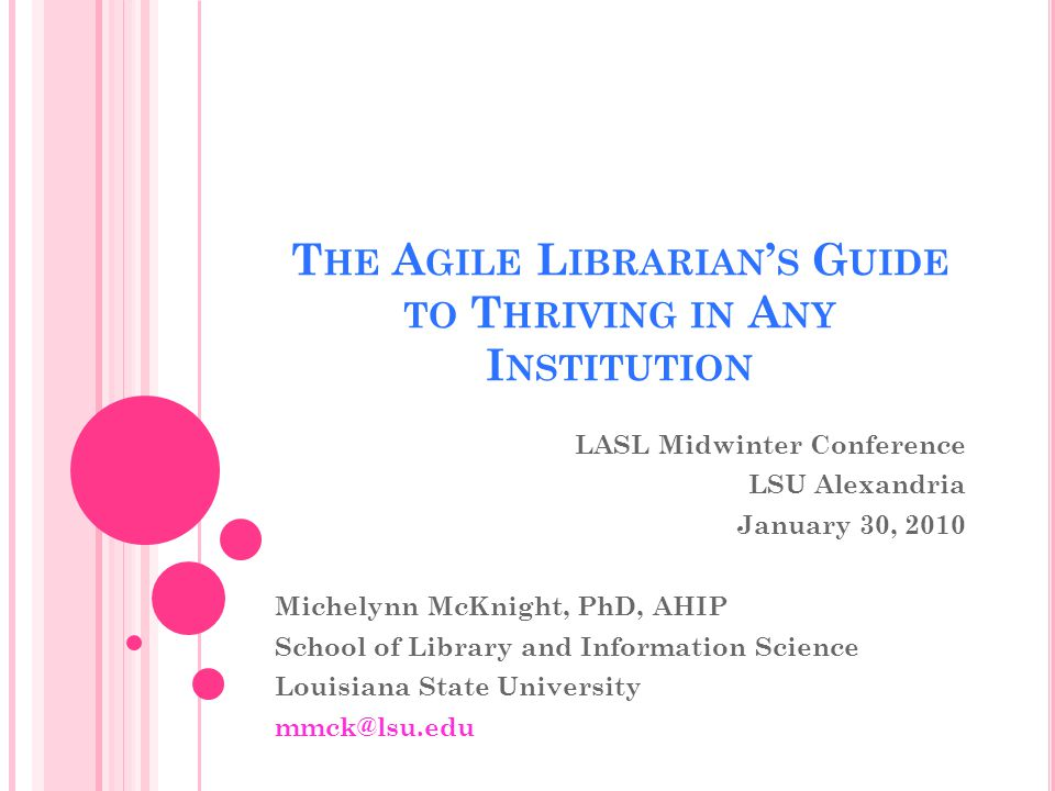 T HE A GILE L IBRARIAN S G UIDE TO T HRIVING IN A NY I NSTITUTION LASL Midwinter Conference LSU Alexandria January 30, 2010 Michelynn McKnight, PhD, AHIP School of Library and Information Science Louisiana State University mmck@lsu.edu