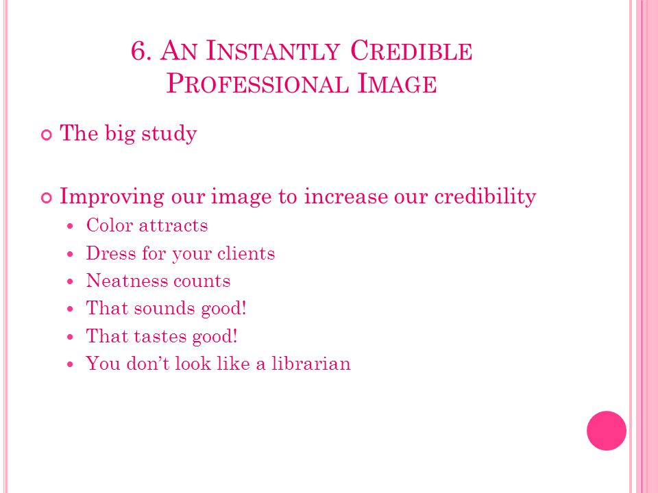 6. A N I NSTANTLY C REDIBLE P ROFESSIONAL I MAGE The big study Improving our image to increase our credibility Color attracts Dress for your clients N