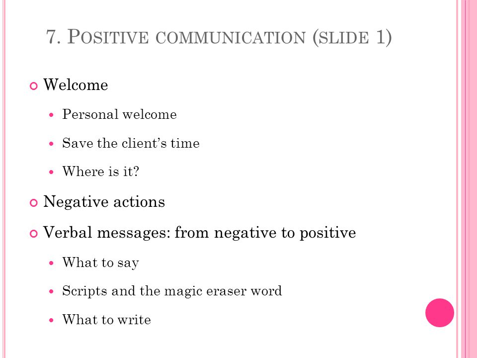 7. P OSITIVE COMMUNICATION ( SLIDE 1) Welcome Personal welcome Save the clients time Where is it.