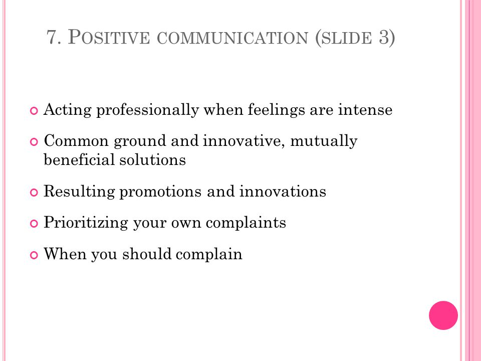7. P OSITIVE COMMUNICATION ( SLIDE 3) Acting professionally when feelings are intense Common ground and innovative, mutually beneficial solutions Resu