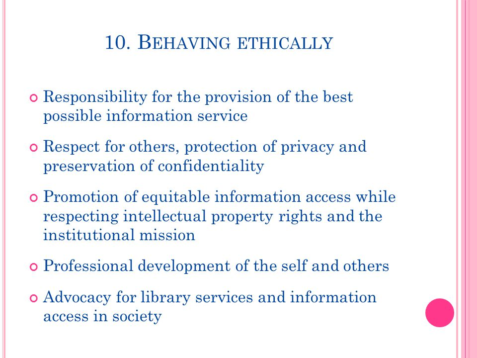 10. B EHAVING ETHICALLY Responsibility for the provision of the best possible information service Respect for others, protection of privacy and preser