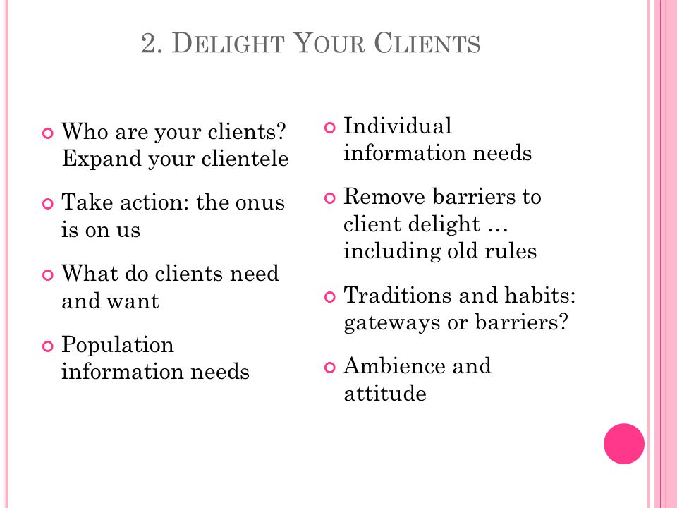 2. D ELIGHT Y OUR C LIENTS Who are your clients.