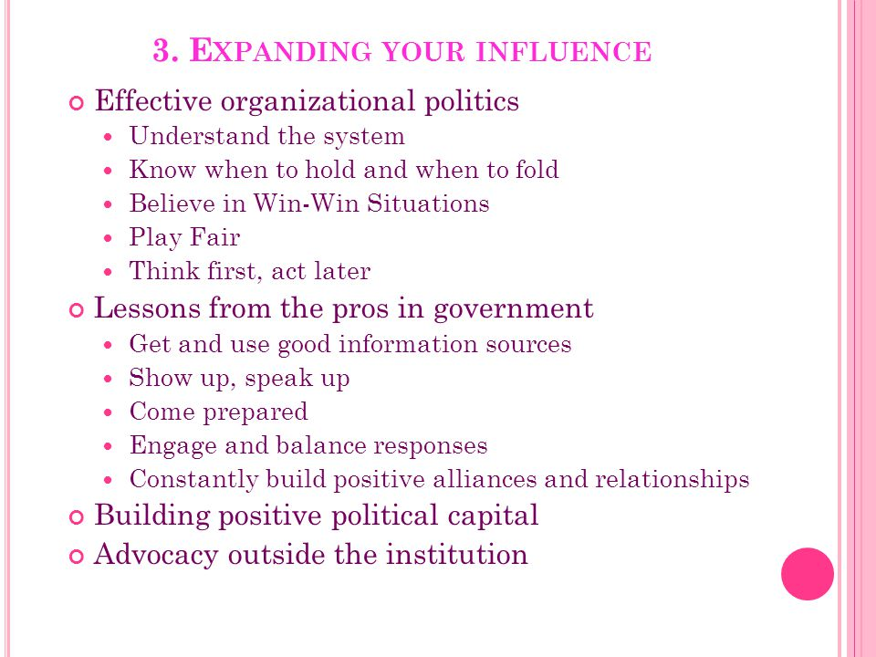 3. E XPANDING YOUR INFLUENCE Effective organizational politics Understand the system Know when to hold and when to fold Believe in Win-Win Situations