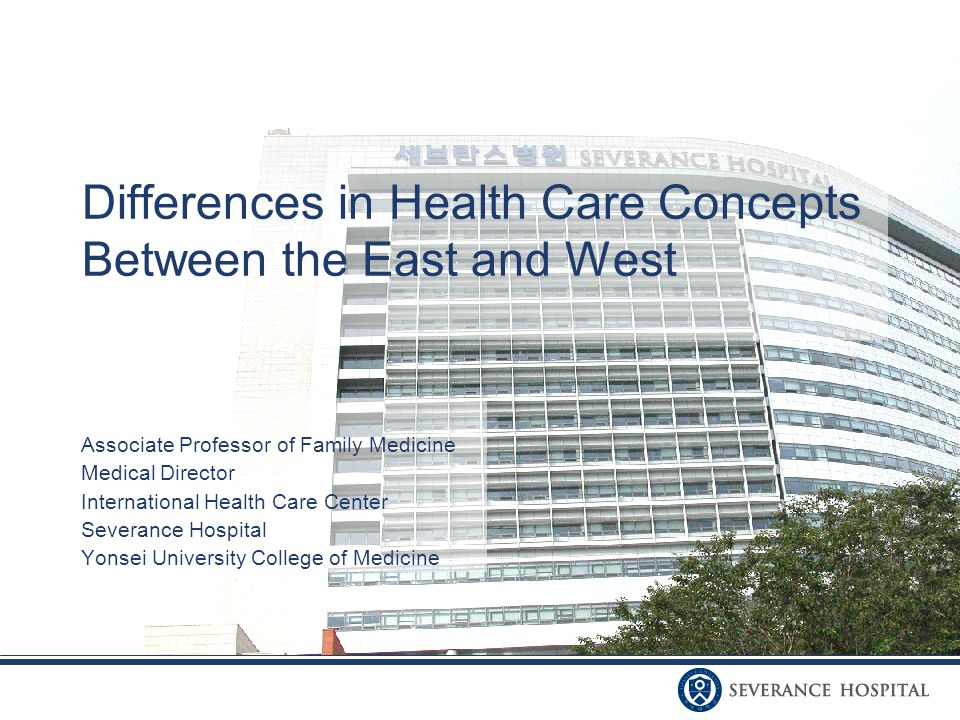 Differences in Health Care Concepts Between the East and West Associate Professor of Family Medicine Medical Director International Health Care Center Severance Hospital Yonsei University College of Medicine