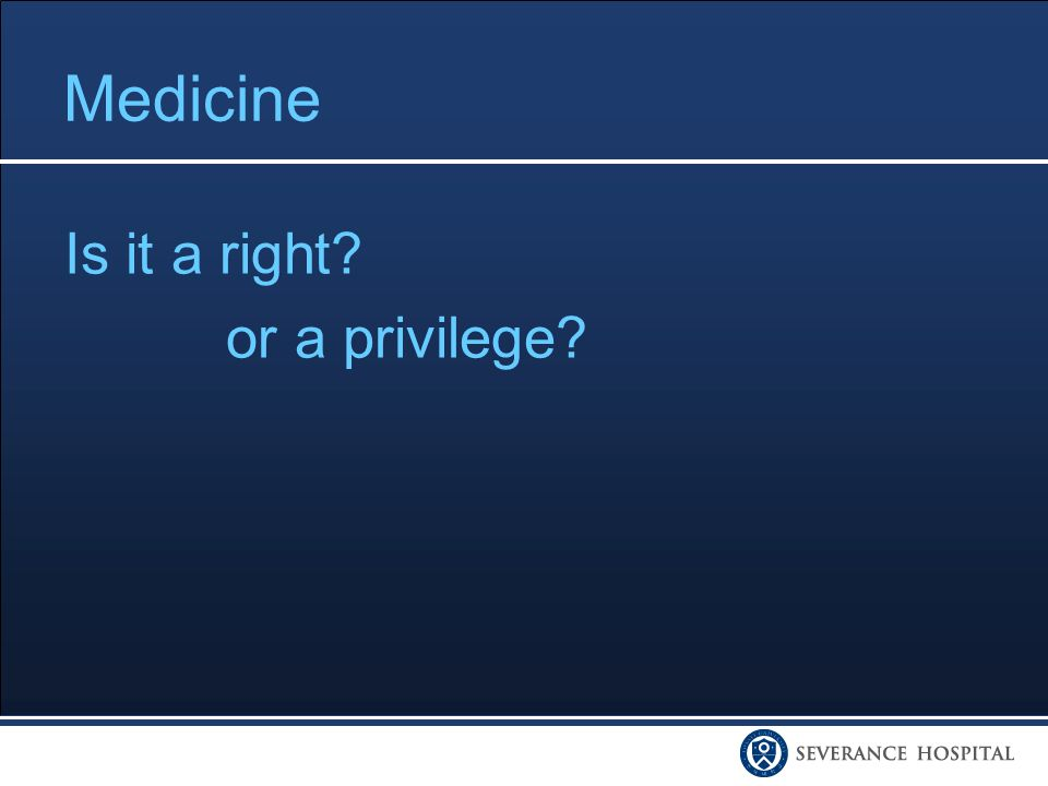 Medicine Is it a right or a privilege