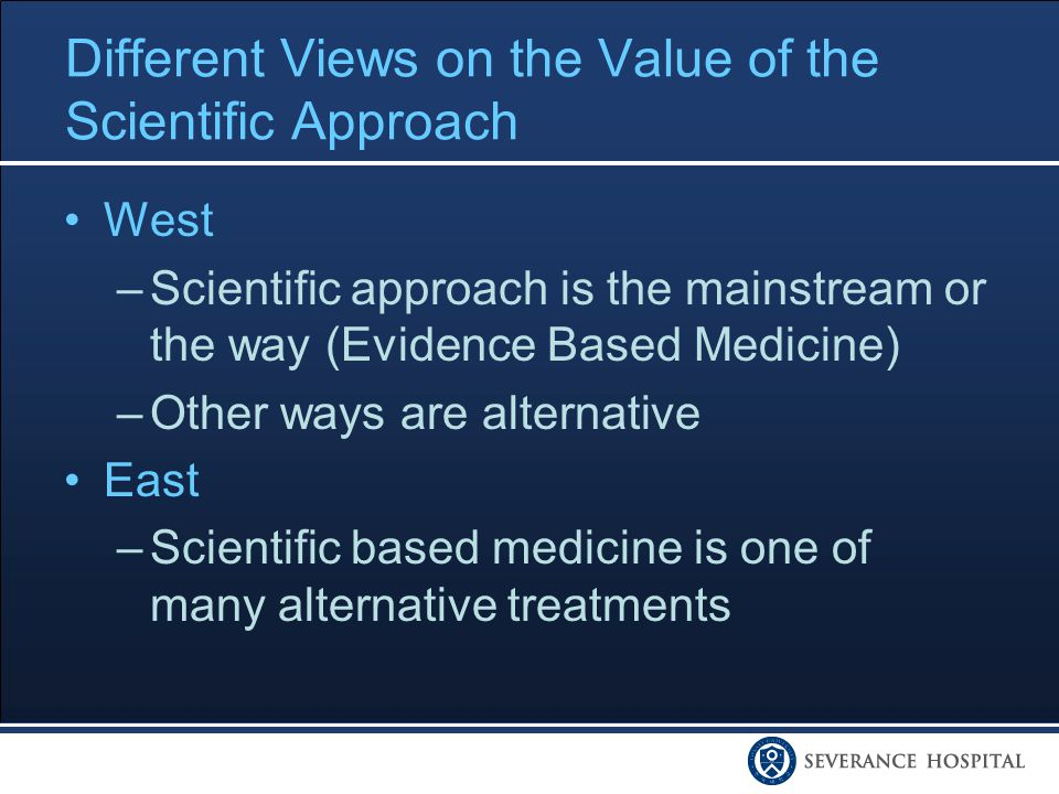 Different Views on the Value of the Scientific Approach West –Scientific approach is the mainstream or the way (Evidence Based Medicine) –Other ways are alternative East –Scientific based medicine is one of many alternative treatments