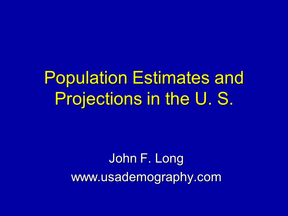 Population Estimates and Projections in the U. S. John F. Long www.usademography.com